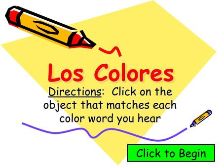 Los Colores Directions: Click on the object that matches each color word you hear Click to Begin.