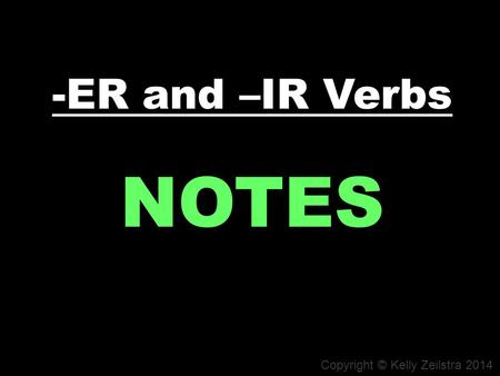 -ER and –IR Verbs NOTES Copyright © Kelly Zeilstra 2014.