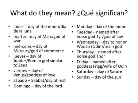 What do they mean? ¿Qué significan? lunes - day of the moon/día de la luna martes - day of Mars/god of war miércoles – day of Mercury/god of commerce jueves.