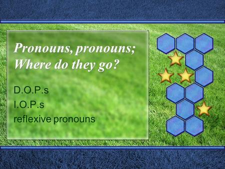 Pronouns, pronouns; Where do they go? D.O.P.s I.O.P.s reflexive pronouns.