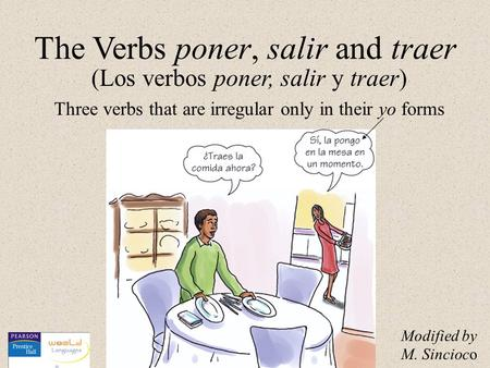 (Los verbos poner, salir y traer) The Verbs poner, salir and traer Three verbs that are irregular only in their yo forms Modified by M. Sincioco.