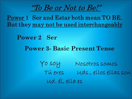 """To Be or Not to Be!"" Power 1 Ser and Estar both mean TO BE. But they may not be used interchangeably Power 2 Ser Yo soy Nosotros somos Tú eresUds., ellos."