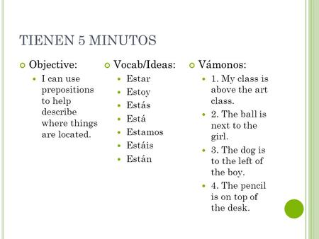 TIENEN 5 MINUTOS Objective: I can use prepositions to help describe where things are located. Vocab/Ideas: Estar Estoy Estás Está Estamos Estáis Están.