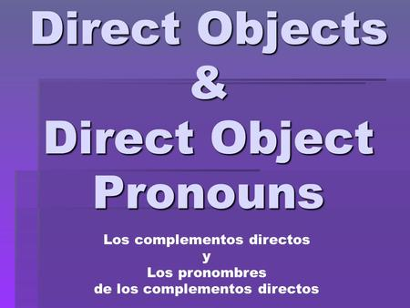 Direct Objects & Direct Object Pronouns Los complementos directos y Los pronombres de los complementos directos.