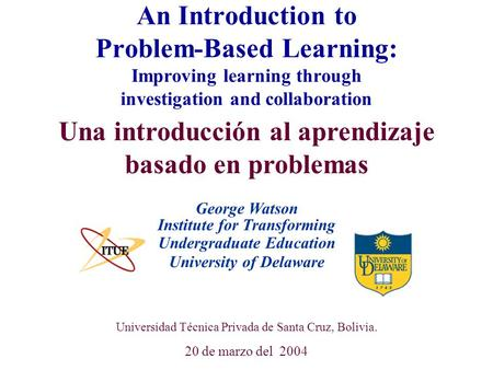University of Delaware Universidad Técnica Privada de Santa Cruz, Bolivia. 20 de marzo del 2004 An Introduction to Problem-Based Learning: Improving learning.