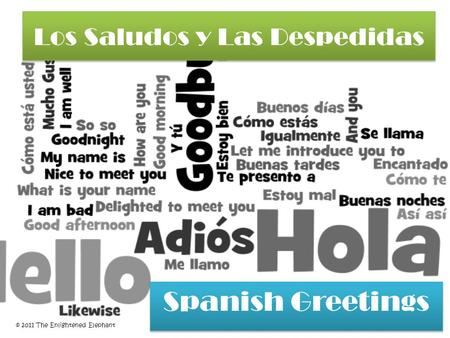 Los Saludos y Las Despedidas Los Saludos y Las Despedidas Spanish Greetings Spanish Greetings © 2011 The Enlightened Elephant.