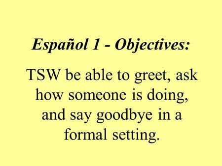 Español 1 - Objectives: TSW be able to greet, ask how someone is doing, and say goodbye in a formal setting.