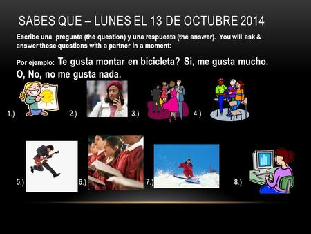 SABES QUE – LUNES EL 13 DE OCTUBRE 2014 Escribe una pregunta (the question) y una respuesta (the answer). You will ask & answer these questions with a.