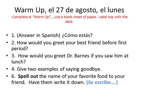 "Warm Up, el 27 de agosto, el lunes -Completa el ""Warm Up""….use a blank sheet of paper. Label top with the date. 1. (Answer in Spanish) ¿Cómo estás? 2."