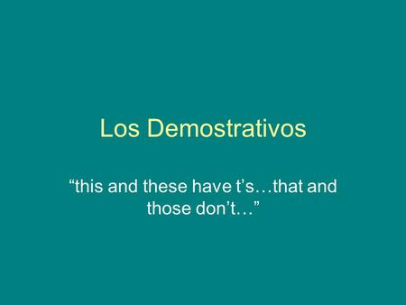 "Los Demostrativos ""this and these have t's…that and those don't…"""
