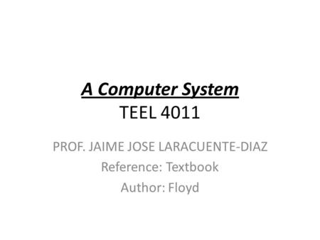 A Computer System TEEL 4011 PROF. JAIME JOSE LARACUENTE-DIAZ Reference: Textbook Author: Floyd.