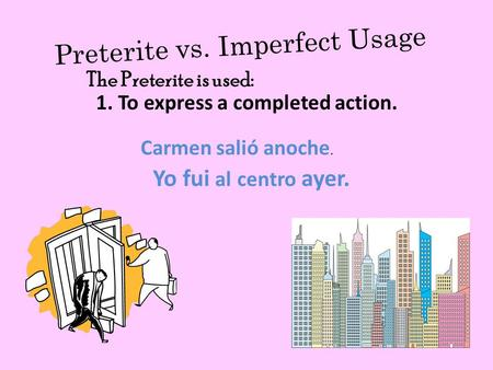 Preterite vs. Imperfect Usage 1. To express a completed action. Carmen salió anoche. Yo fui al centro ayer. The Preterite is used: