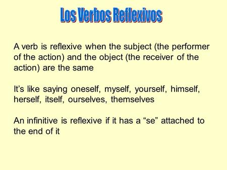 A verb is reflexive when the subject (the performer of the action) and the object (the receiver of the action) are the same It's like saying oneself, myself,