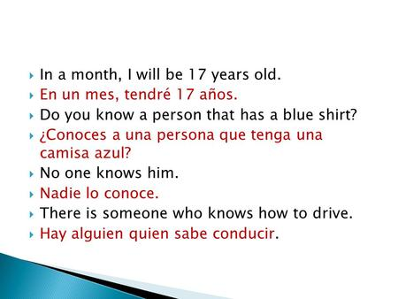  In a month, I will be 17 years old.  En un mes, tendré 17 años.  Do you know a person that has a blue shirt?  ¿Conoces a una persona que tenga una.