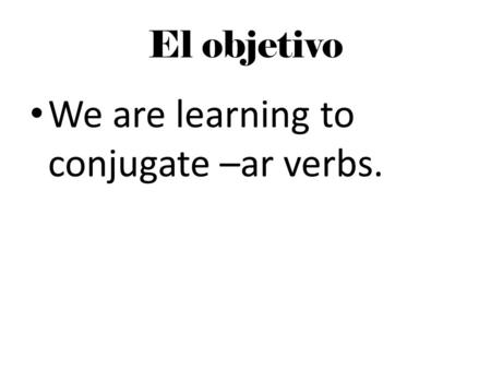 El objetivo We are learning to conjugate –ar verbs.