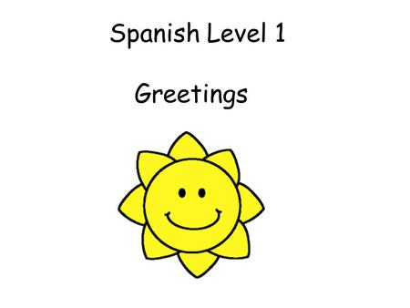 Spanish Level 1 Greetings Vocabulary 1. Greetings Build into daily routines starting with Hola and Adiós and then gradually adding in more vocabulary.