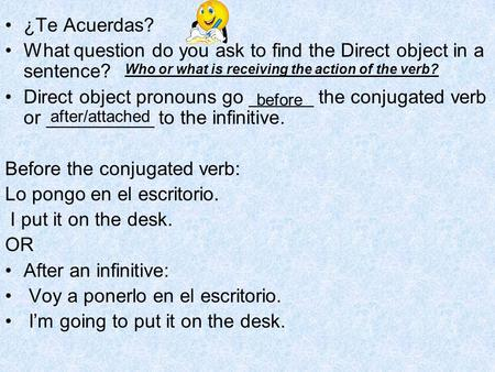 ¿Te Acuerdas? What question do you ask to find the Direct object in a sentence? Direct object pronouns go ______ the conjugated verb or __________ to the.