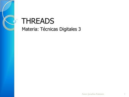 THREADS Materia: Técnicas Digitales 3 1Autor: Jonathan Rubstein.