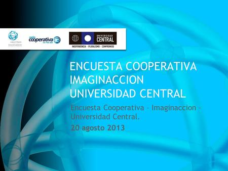 ENCUESTA COOPERATIVA IMAGINACCION UNIVERSIDAD CENTRAL Encuesta Cooperativa – Imaginaccion – Universidad Central. 20 agosto 2013.