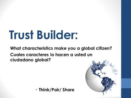 Trust Builder: What characteristics make you a global citizen? Cuales caracteres lo hacen a usted un ciudadano global? Think/Pair/ Share.
