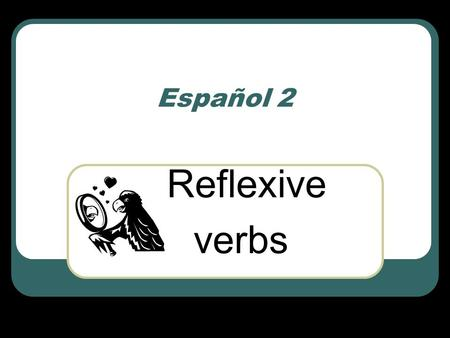 Español 2 Reflexive verbs. Let's talk about the verb… 'to wash' Name several things you can wash… I wash my clothes, I wash my car, I wash the dishes,