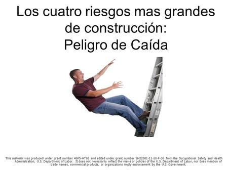 Los cuatro riesgos mas grandes de construcción: Peligro de Caída * This material was produced under grant number 46F5-HT03 and edited under grant number.