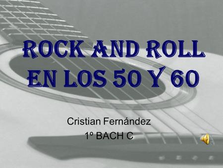 ROCK AND ROLL EN LOS 50 Y 60 Cristian Fernández 1º BACH C.
