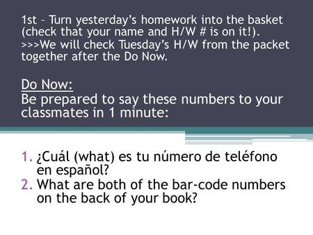 1st – Turn yesterday's homework into the basket (check that your name and H/W # is on it!). >>>We will check Tuesday's H/W from the packet together after.