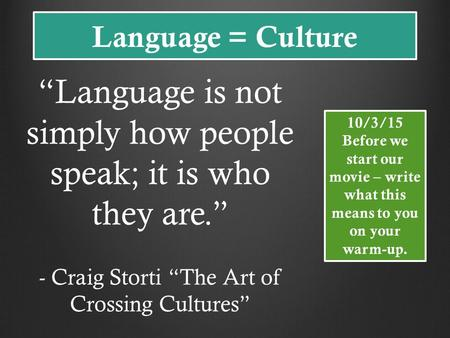 "Language = Culture ""Language is not simply how people speak; it is who they are."" - Craig Storti ""The Art of Crossing Cultures"" 10/3/15 Before we start."