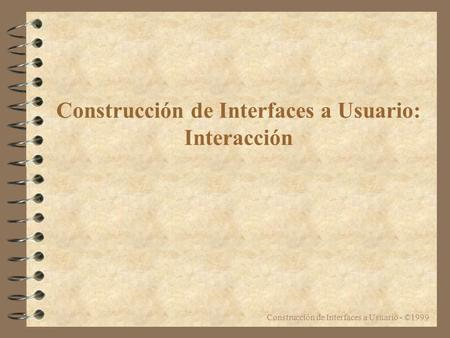 Construcción de Interfaces a Usuario - ©1999 Construcción de Interfaces a Usuario: Interacción.