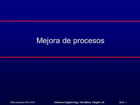 ©Ian Sommerville 2004Software Engineering, 7th edition. Chapter 28 Slide 1 Mejora de procesos.