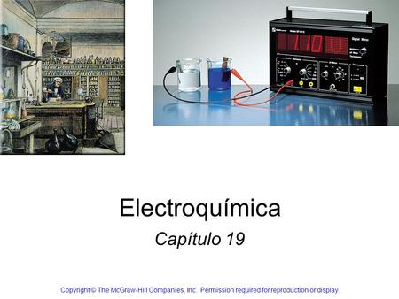 Electroquímica Capítulo 19 Copyright © The McGraw-Hill Companies, Inc. Permission required for reproduction or display.