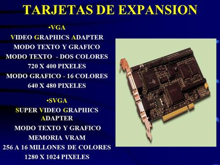VGA VIDEO GRAPHICS ADAPTER MODO TEXTO Y GRAFICO MODO TEXTO - DOS COLORES 720 X 400 PIXELES MODO GRAFICO - 16 COLORES 640 X 480 PIXELES SVGA SUPER VIDEO.