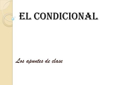 El CondiCional Los apuntes de clase. In Spanish, the conditional tense is a simple tense: it consists of ONE word. I. Formation of the Conditional Tense.