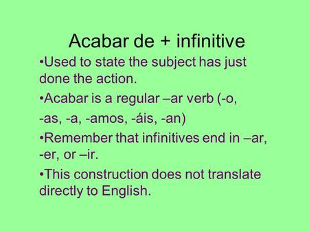 Acabar de + infinitive Used to state the subject has just done the action. Acabar is a regular –ar verb (-o, -as, -a, -amos, -áis, -an) Remember that infinitives.