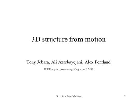 Structure from Motion1 3D structure from motion Tony Jebara, Ali Azarbayejani, Alex Pentland IEEE signal processing Magazine 16(3)