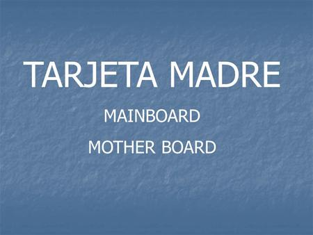 TARJETA MADRE MAINBOARD MOTHER BOARD. Componentes de la placa base Buses Socket para el procesador Zócalo de memoria Y memoria caché Chipset (Northbridge.