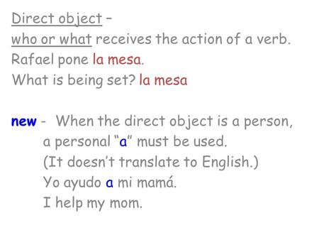 Direct object – who or what receives the action of a verb. Rafael pone la mesa. What is being set?la mesa new - When the direct object is a person, a personal.