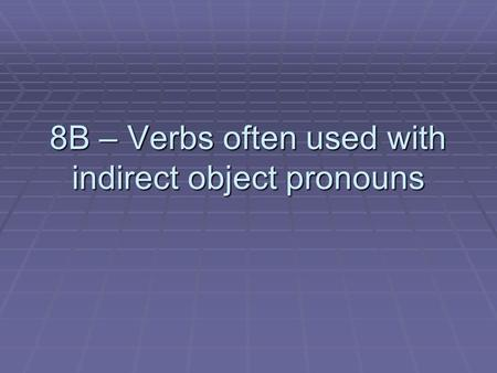 8B – Verbs often used with indirect object pronouns.