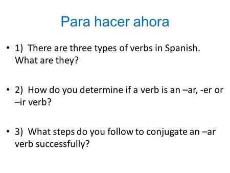 Para hacer ahora 1) There are three types of verbs in Spanish. What are they? 2) How do you determine if a verb is an –ar, -er or –ir verb? 3) What steps.