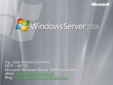 Ing. José Antonio Cermeño MCP – MCTS Microsoft Windows Server 2008 Especialist    Blog: