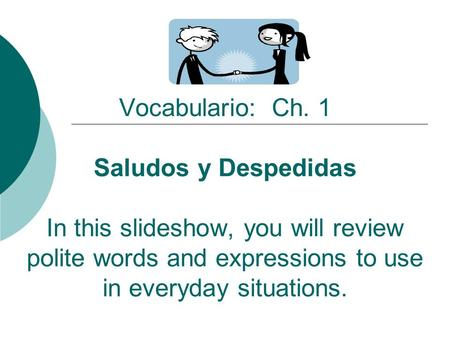 Vocabulario: Ch. 1 Saludos y Despedidas In this slideshow, you will review polite words and expressions to use in everyday situations.