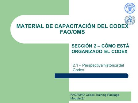 FAO/WHO Codex Training Package Module 2.1 MATERIAL DE CAPACITACIÓN DEL CODEX FAO/OMS SECCIÓN 2 – CÓMO ESTÁ ORGANIZADO EL CODEX 2.1 – Perspectiva histórica.