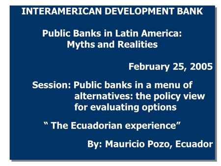 INTERAMERICAN DEVELOPMENT BANK Public Banks in Latin America: Myths and Realities February 25, 2005 Session: Public banks in a menu of alternatives: the.