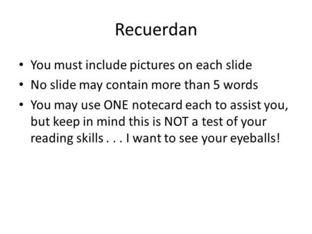 Recuerdan You must include pictures on each slide No slide may contain more than 5 words You may use ONE notecard each to assist you, but keep in mind.