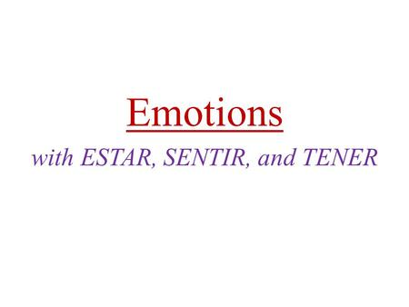Emotions with ESTAR, SENTIR, and TENER. Emotions: Use the verb ESTAR with emotions and feelings: EstoyEstamos Estás EstáEstán.