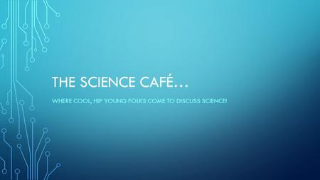 THE SCIENCE CAFÉ… WHERE COOL, HIP YOUNG FOLKS COME TO DISCUSS SCIENCE!