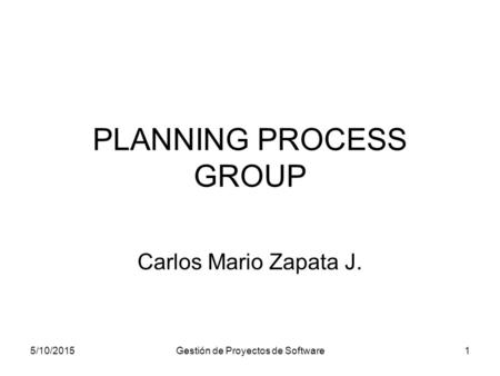 5/10/2015Gestión de Proyectos de Software1 PLANNING PROCESS GROUP Carlos Mario Zapata J.