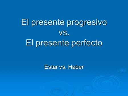 El presente progresivo vs. El presente perfecto Estar vs. Haber.
