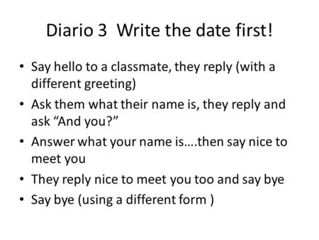 "Diario 3 Write the date first! Say hello to a classmate, they reply (with a different greeting) Ask them what their name is, they reply and ask ""And you?"""